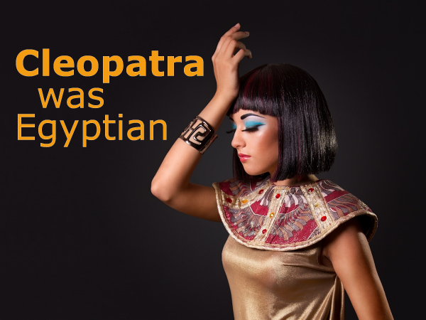 Cleopatra was Egyptian
