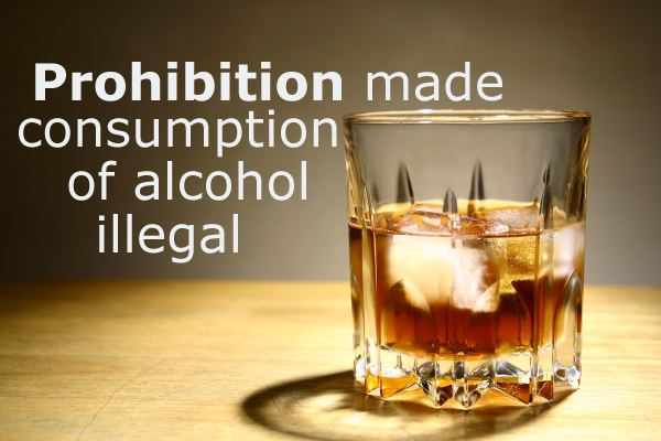Prohibition Made Consumption of Alcohol Illegal