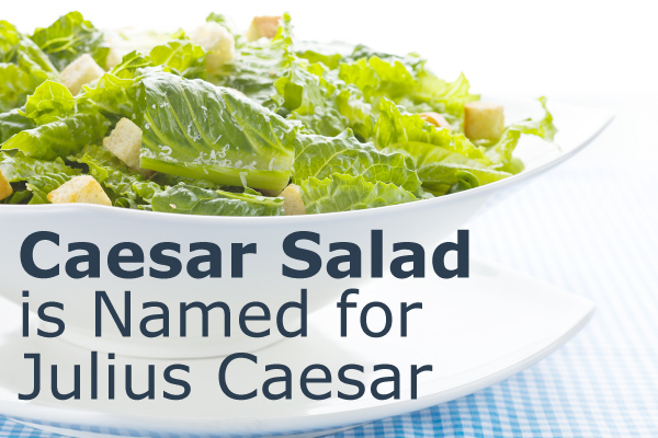 Caesar Salad is Named for Julius Caesar