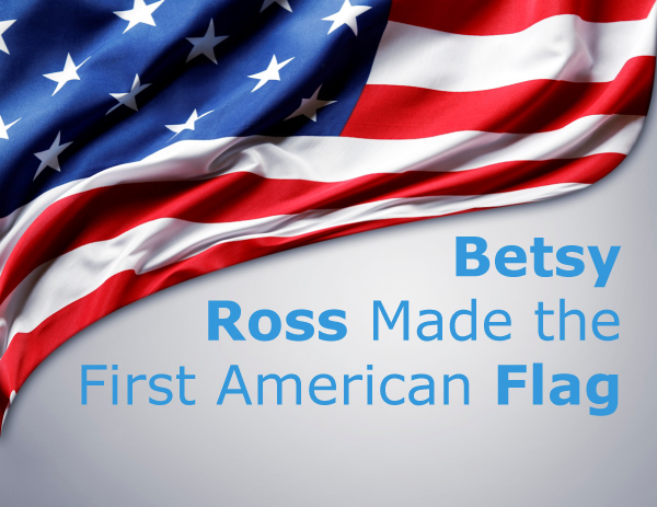 Betsy Ross Made the First American Flag